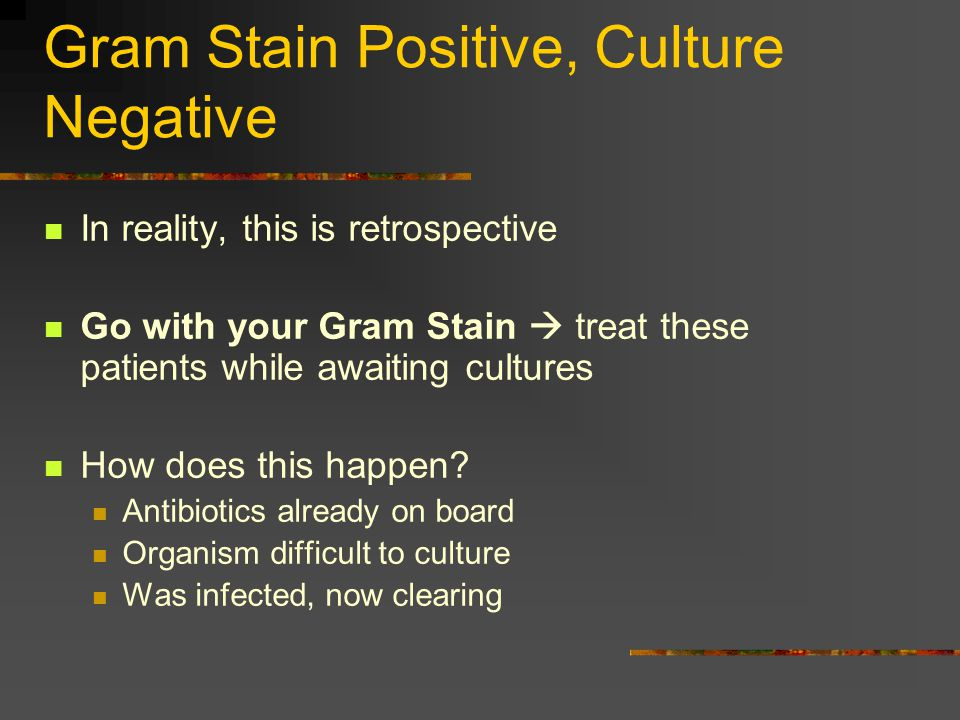 Gram Stain Positive, Culture Negative In reality, this is retrospective Go with your Gram Stain  treat these patients while awaiting cultures How does this happen.