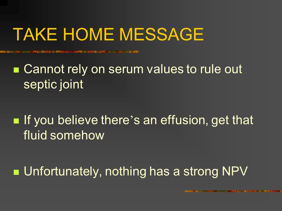 TAKE HOME MESSAGE Cannot rely on serum values to rule out septic joint If you believe there ' s an effusion, get that fluid somehow Unfortunately, nothing has a strong NPV