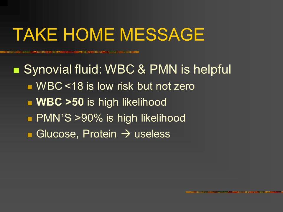 TAKE HOME MESSAGE Synovial fluid: WBC & PMN is helpful WBC <18 is low risk but not zero WBC >50 is high likelihood PMN ' S >90% is high likelihood Glucose, Protein  useless