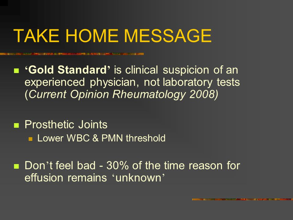 TAKE HOME MESSAGE ' Gold Standard ' is clinical suspicion of an experienced physician, not laboratory tests (Current Opinion Rheumatology 2008) Prosthetic Joints Lower WBC & PMN threshold Don ' t feel bad - 30% of the time reason for effusion remains ' unknown '