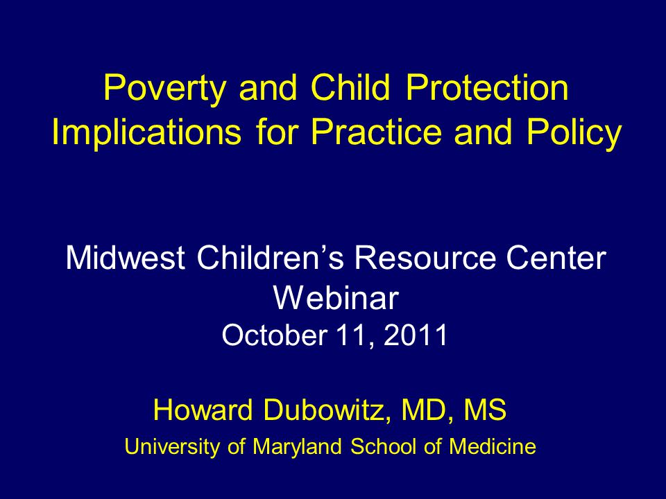 Poverty and Child Protection Implications for Practice and Policy Midwest Children's Resource Center Webinar October 11, 2011 Howard Dubowitz, MD, MS University of Maryland School of Medicine