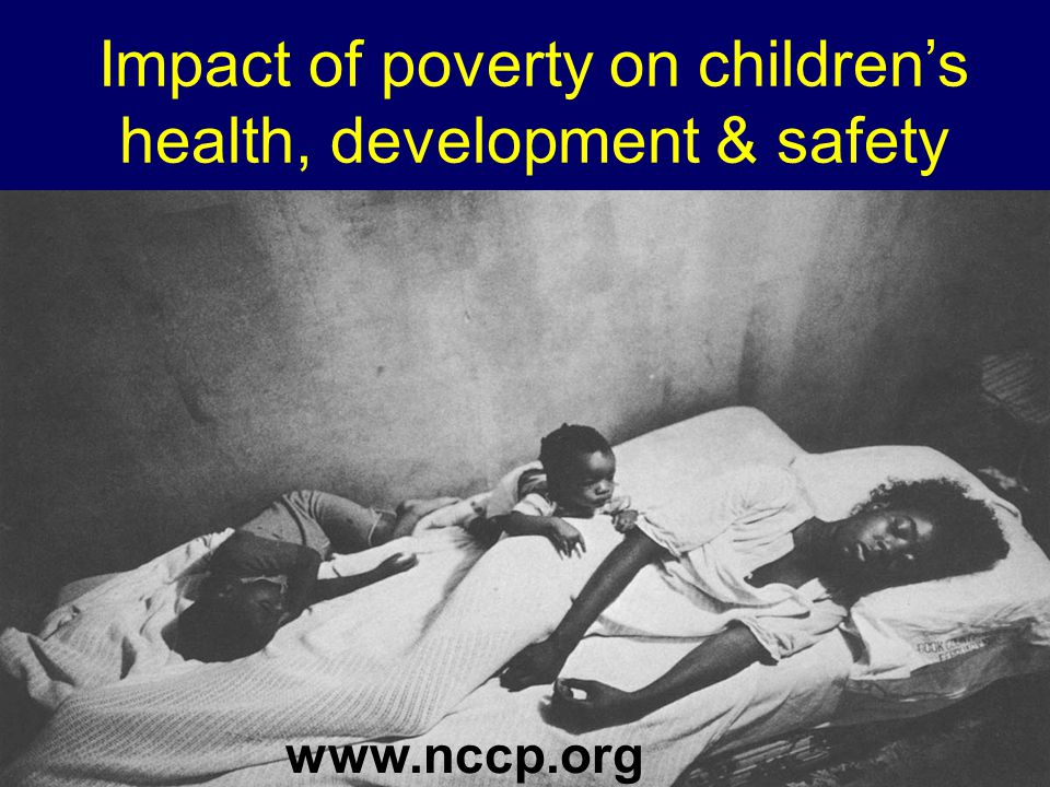 Impact of poverty on children's health, development & safety www.nccp.org