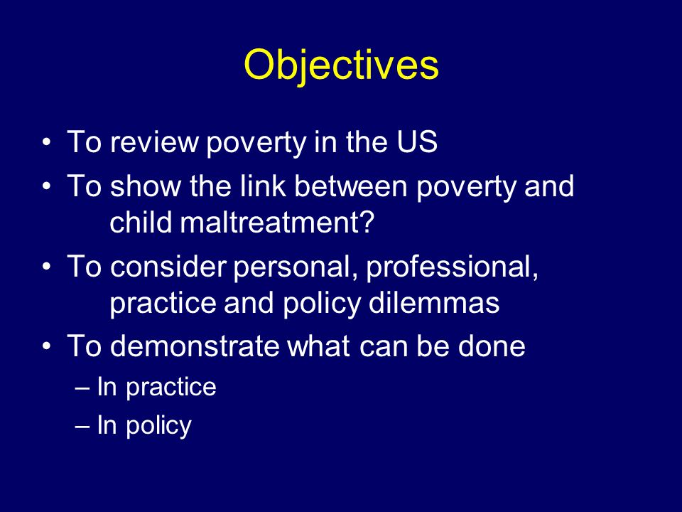 Objectives To review poverty in the US To show the link between poverty and child maltreatment.
