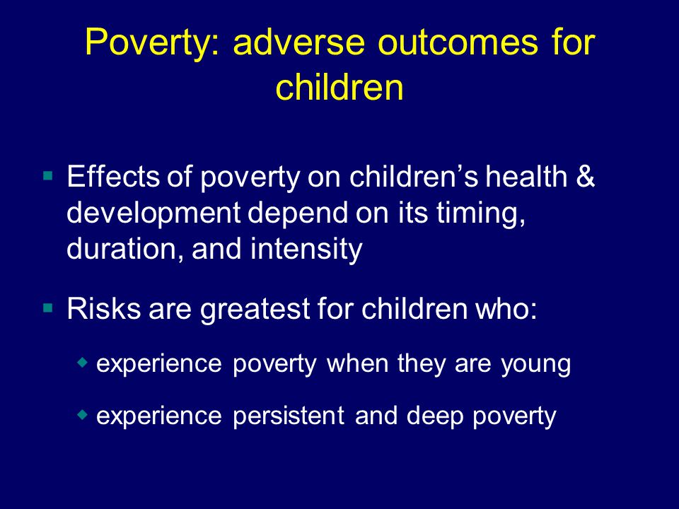 Poverty: adverse outcomes for children  Effects of poverty on children's health & development depend on its timing, duration, and intensity  Risks are greatest for children who:  experience poverty when they are young  experience persistent and deep poverty