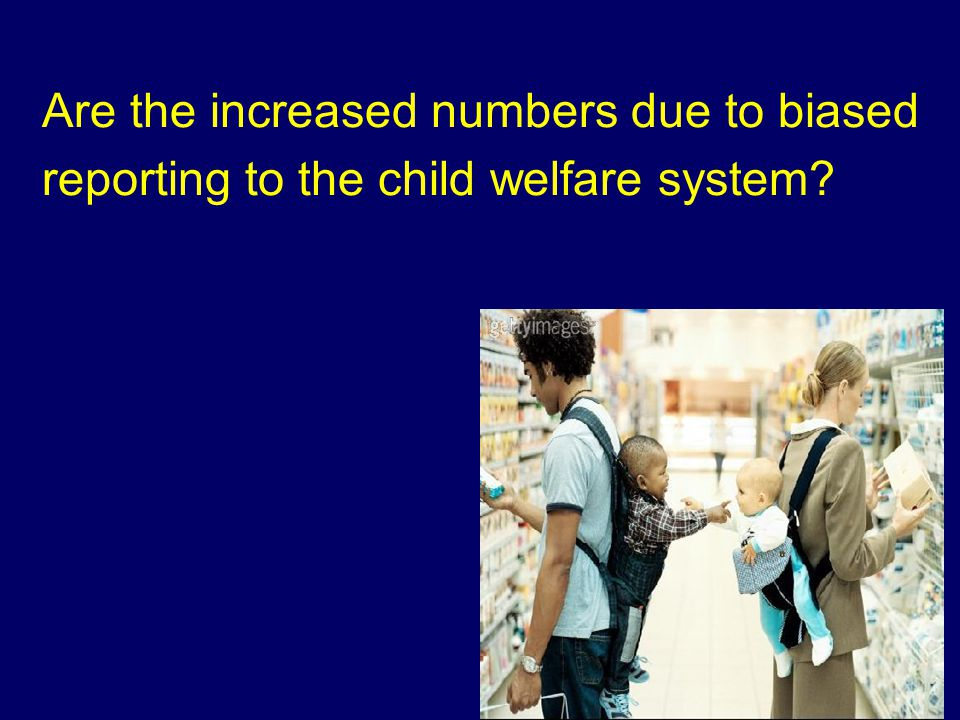 Are the increased numbers due to biased reporting to the child welfare system?