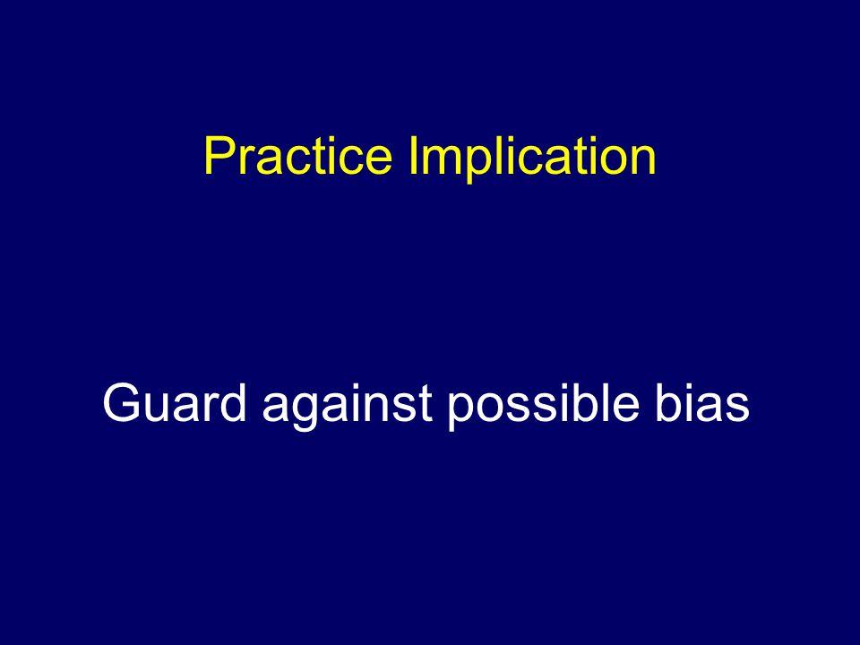Practice Implication Guard against possible bias