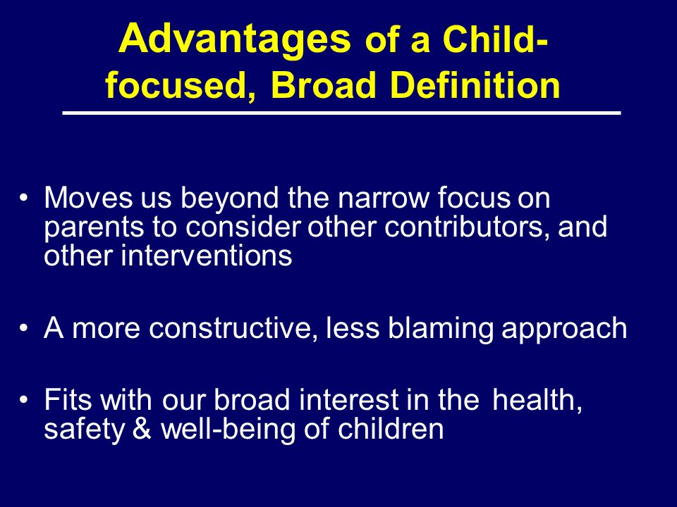 Advantages of a Child- focused, Broad Definition Moves us beyond the narrow focus on parents to consider other contributors, and other interventions A more constructive, less blaming approach Fits with our broad interest in the health, safety & well-being of children