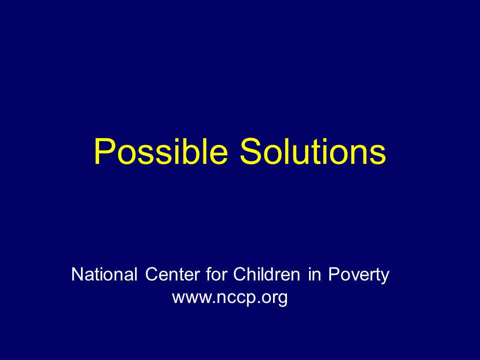 Possible Solutions National Center for Children in Poverty www.nccp.org