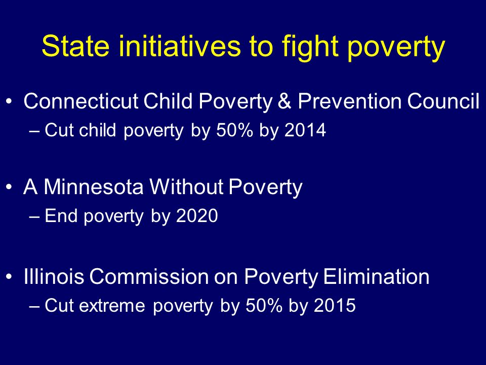 State initiatives to fight poverty Connecticut Child Poverty & Prevention Council –Cut child poverty by 50% by 2014 A Minnesota Without Poverty –End poverty by 2020 Illinois Commission on Poverty Elimination –Cut extreme poverty by 50% by 2015