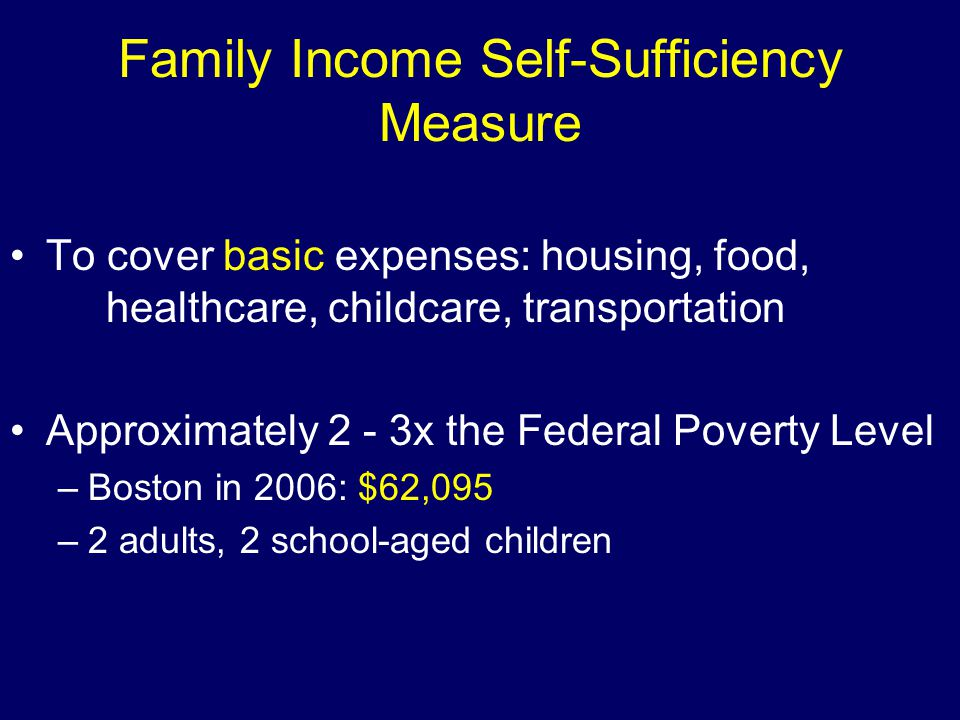 Family Income Self-Sufficiency Measure To cover basic expenses: housing, food, healthcare, childcare, transportation Approximately 2 - 3x the Federal Poverty Level –Boston in 2006: $62,095 –2 adults, 2 school-aged children
