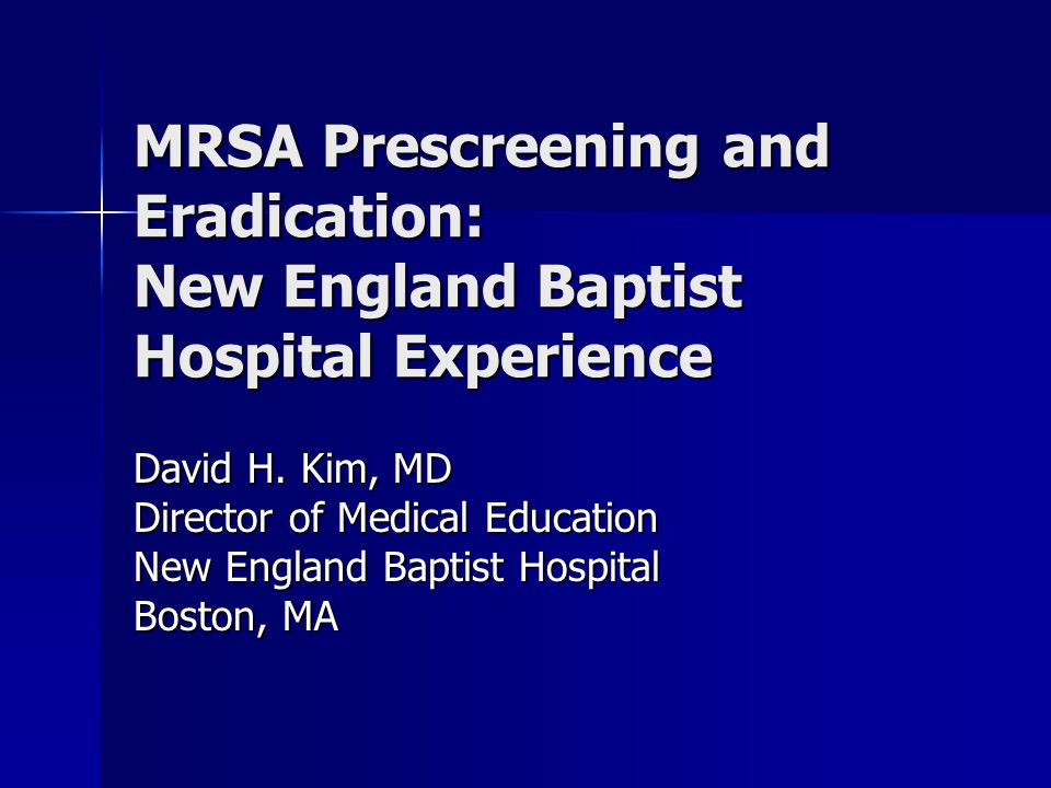 MRSA Prescreening and Eradication: New England Baptist Hospital Experience David H. Kim, MD Director of Medical Education New England Baptist Hospital