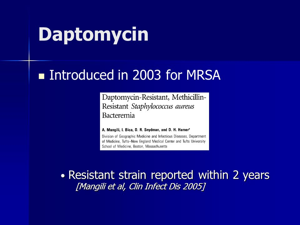 Daptomycin Introduced in 2003 for MRSA Resistant strain reported within 2 years Resistant strain reported within 2 years [Mangili et al, Clin Infect D