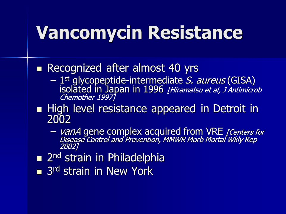 Vancomycin Resistance Recognized after almost 40 yrs Recognized after almost 40 yrs –1 st glycopeptide-intermediate S. aureus (GISA) isolated in Japan