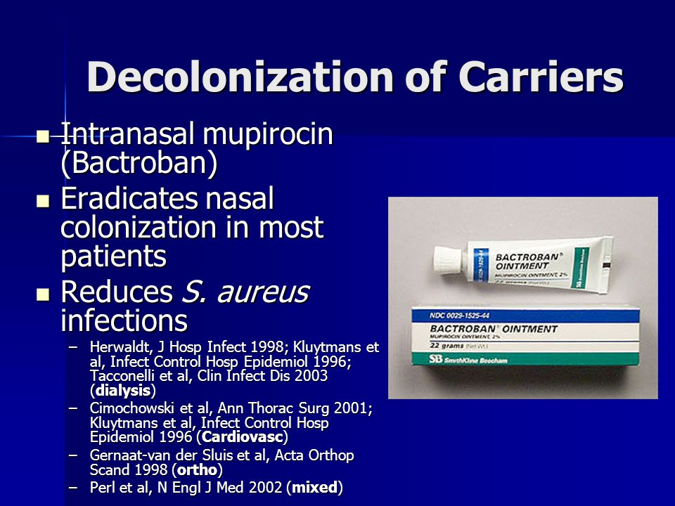 Decolonization of Carriers Intranasal mupirocin (Bactroban) Intranasal mupirocin (Bactroban) Eradicates nasal colonization in most patients Eradicates