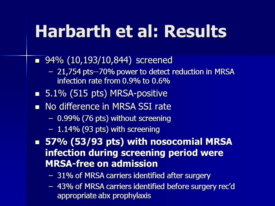 Harbarth et al: Results 94% (10,193/10,844) screened 94% (10,193/10,844) screened –21,754 pts--70% power to detect reduction in MRSA infection rate fr