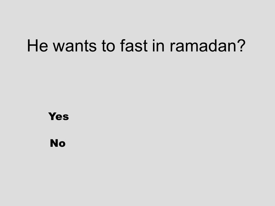 He wants to fast in ramadan? Yes No