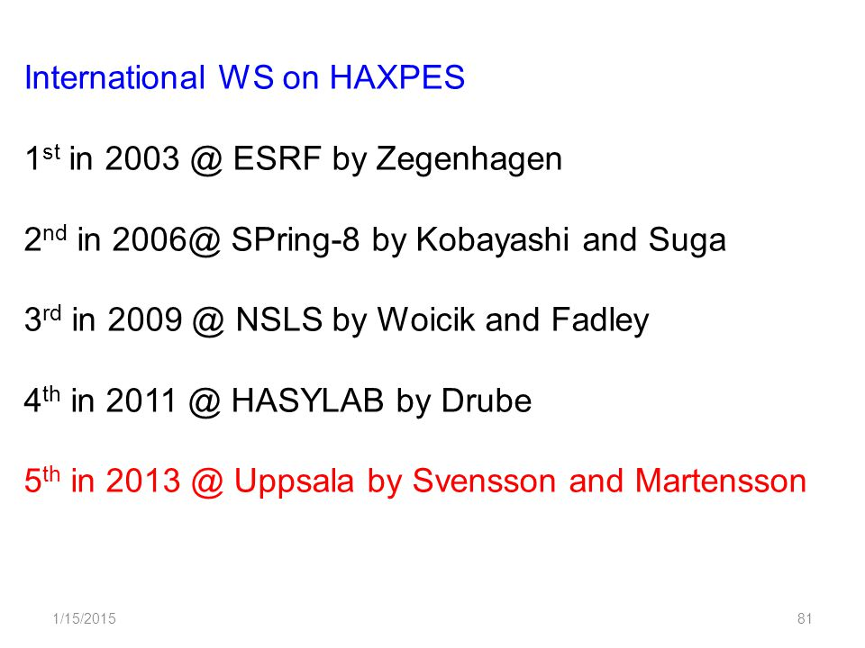 1/15/201581 International WS on HAXPES 1 st in 2003 @ ESRF by Zegenhagen 2 nd in 2006@ SPring-8 by Kobayashi and Suga 3 rd in 2009 @ NSLS by Woicik and Fadley 4 th in 2011 @ HASYLAB by Drube 5 th in 2013 @ Uppsala by Svensson and Martensson