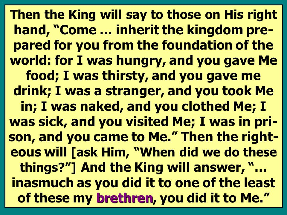 brethren Then the King will say to those on His right hand, Come … inherit the kingdom pre- pared for you from the foundation of the world: for I was hungry, and you gave Me food; I was thirsty, and you gave me drink; I was a stranger, and you took Me in; I was naked, and you clothed Me; I was sick, and you visited Me; I was in pri- son, and you came to Me. Then the right- eous will [ask Him, When did we do these things ] And the King will answer, … inasmuch as you did it to one of the least of these my brethren, you did it to Me.