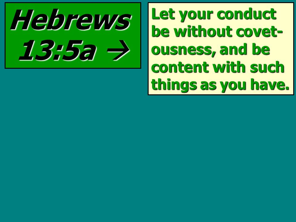 Let your conduct be without covet- ousness, and be content with such things as you have.