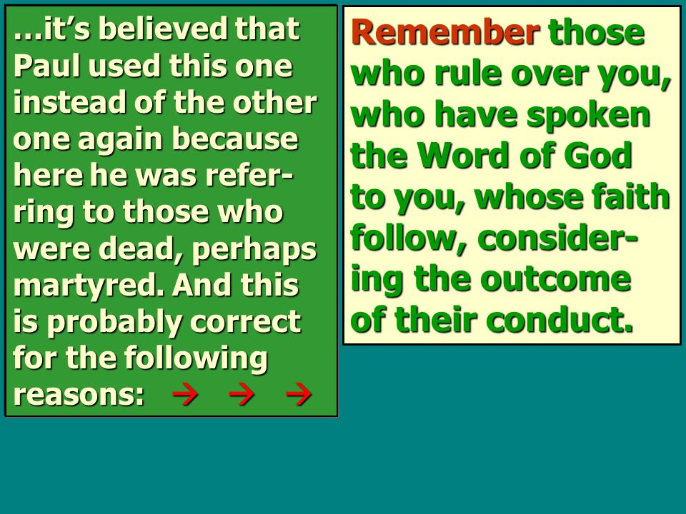 Remember those who rule over you, who have spoken the Word of God to you, whose faith follow, consider- ing the outcome of their conduct.