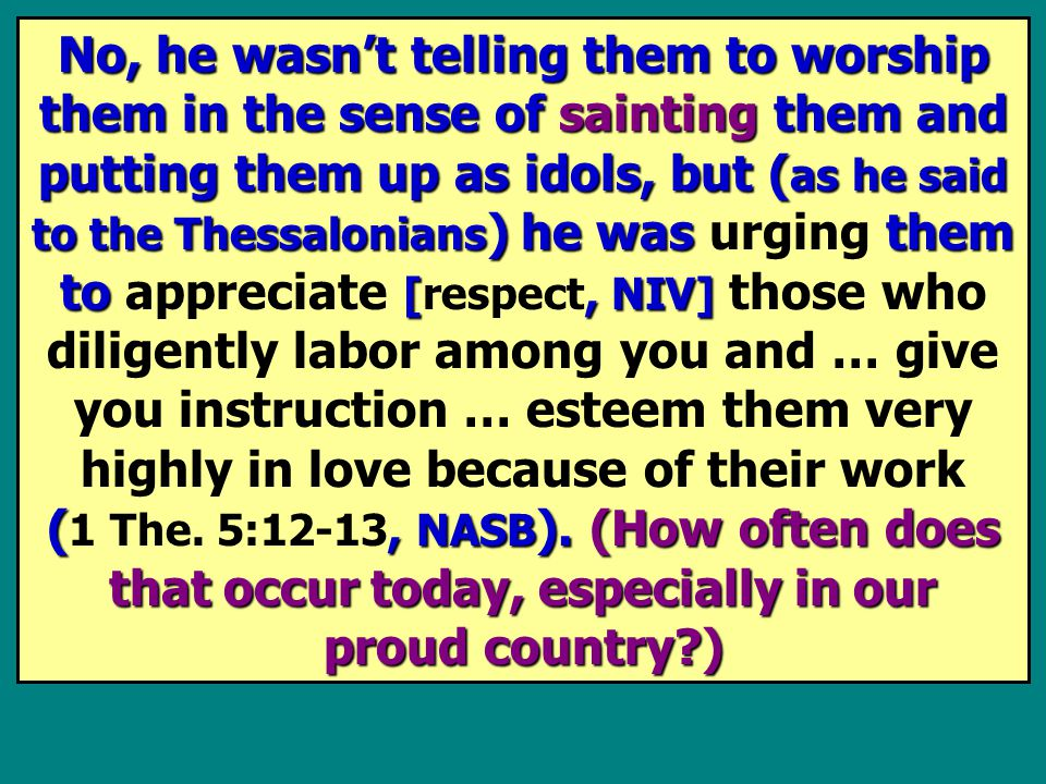 No, he wasn't telling them to worship them in the sense of sainting them and putting them up as idols, but ( as he said to the Thessalonians ) he was them to [,NIV] (, NASB ).