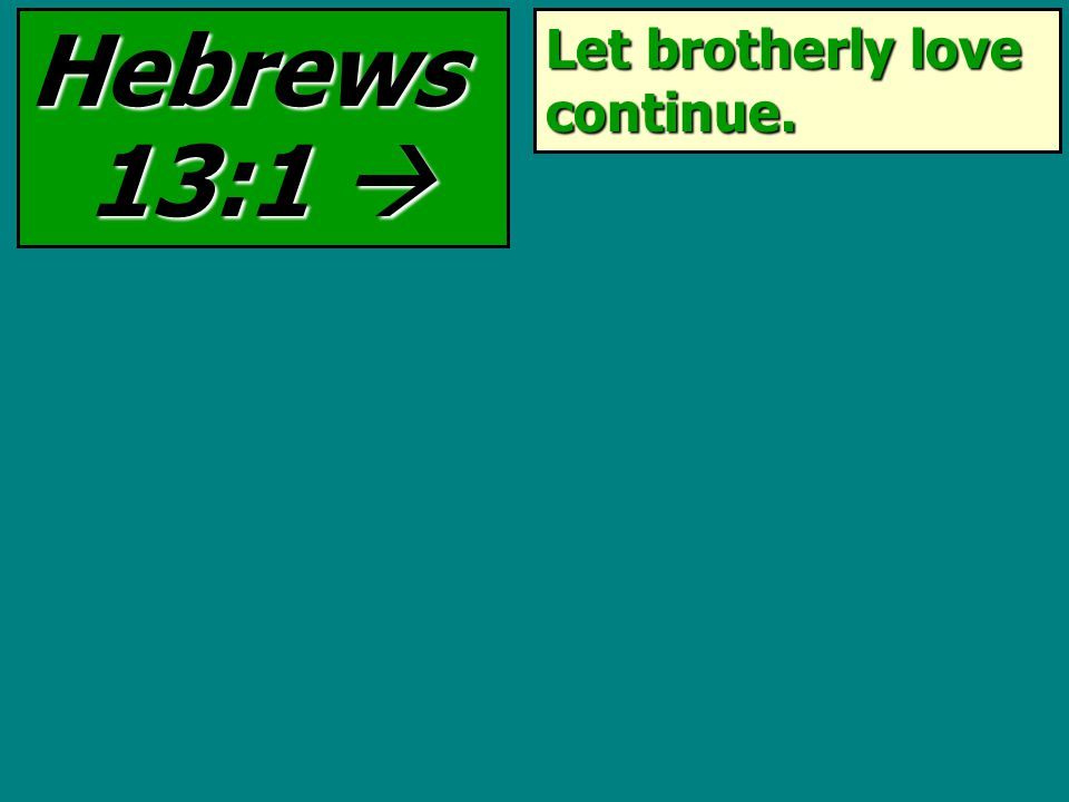 Let brotherly love continue. Hebrews 13:1 