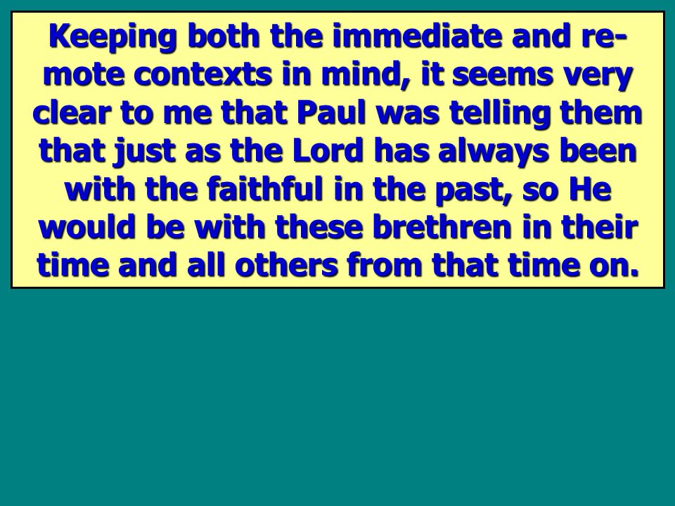 Keeping both the immediate and re- mote contexts in mind, it seems very clear to me that Paul was telling them that just as the Lord has always been with the faithful in the past, so He would be with these brethren in their time and all others from that time on.