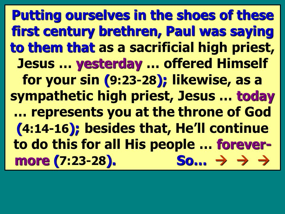 Putting ourselves in the shoes of these first century brethren, Paul was saying to them that yesterday (); today (); forever- more ().
