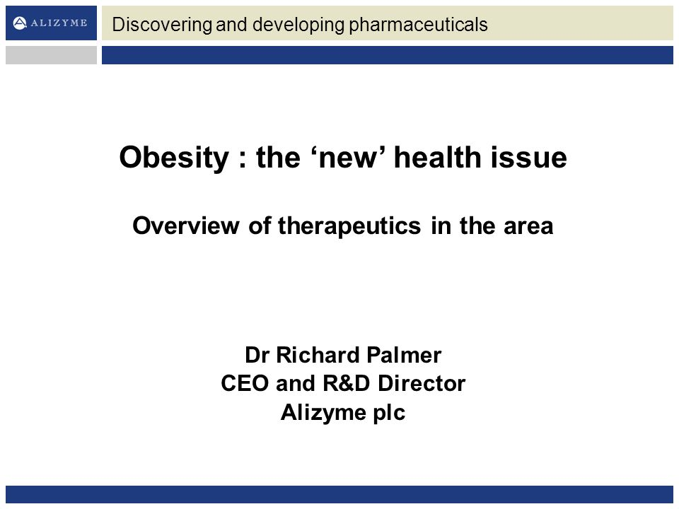 Discovering and developing pharmaceuticals Obesity : the 'new' health issue Overview of therapeutics in the area Dr Richard Palmer CEO and R&D Director Alizyme plc