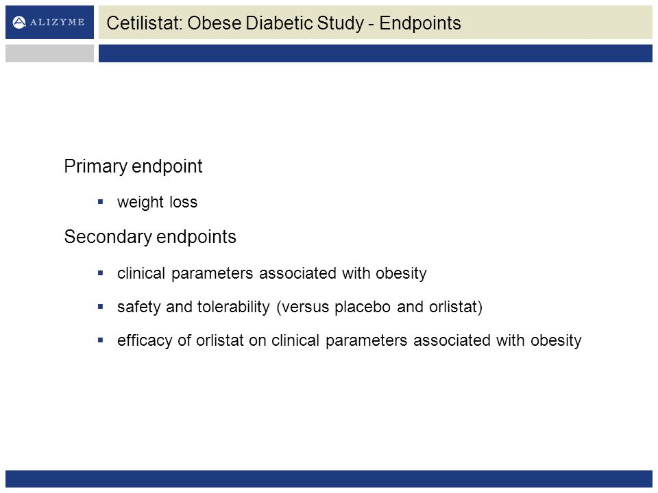 Cetilistat: Obese Diabetic Study - Endpoints Primary endpoint  weight loss Secondary endpoints  clinical parameters associated with obesity  safety and tolerability (versus placebo and orlistat)  efficacy of orlistat on clinical parameters associated with obesity