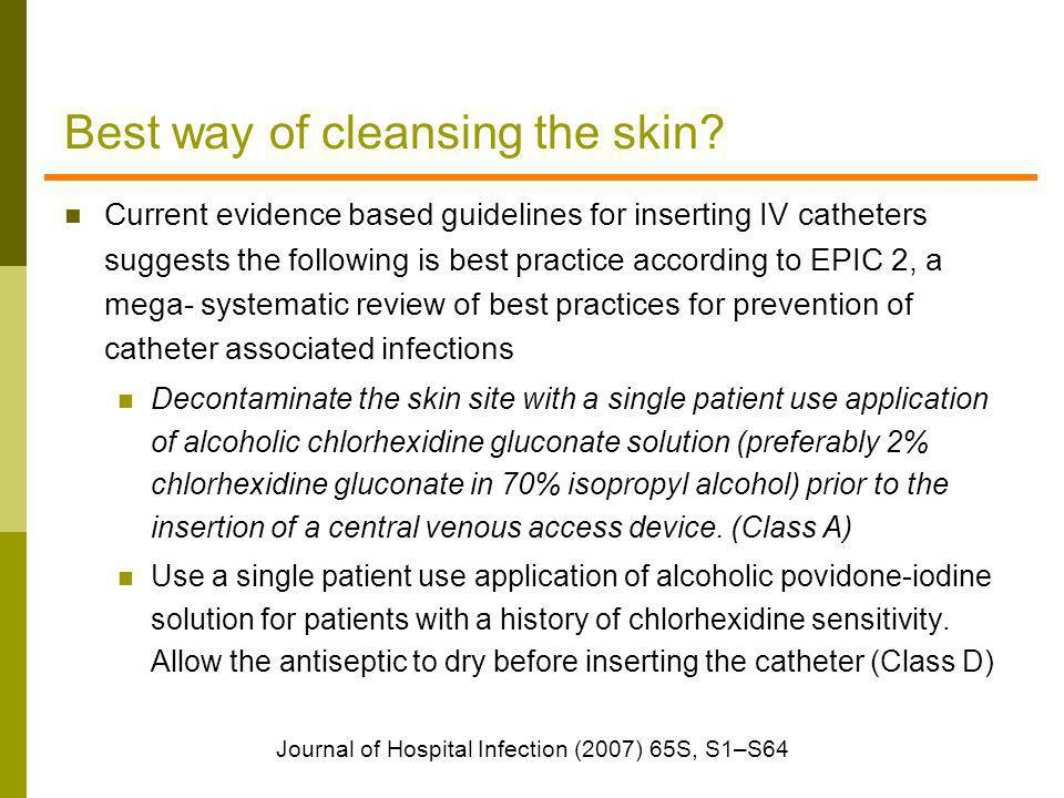 Best way of cleansing the skin? Current evidence based guidelines for inserting IV catheters suggests the following is best practice according to EPIC