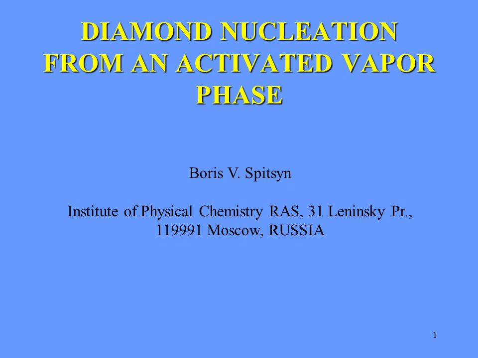 1 DIAMOND NUCLEATION FROM AN ACTIVATED VAPOR PHASE Boris V. Spitsyn Institute of Physical Chemistry RAS, 31 Leninsky Pr., 119991 Moscow, RUSSIA