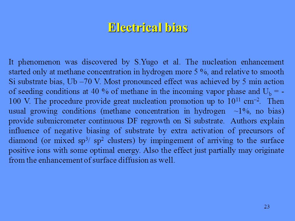 23 Electrical bias It phenomenon was discovered by S.Yugo et al. The nucleation enhancement started only at methane concentration in hydrogen more 5 %