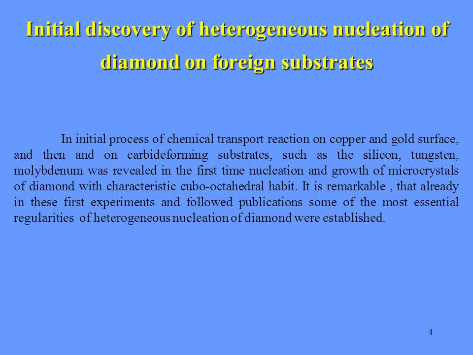 4 Initial discovery of heterogeneous nucleation of diamond on foreign substrates In initial process of chemical transport reaction on copper and gold surface, and then and on carbideforming substrates, such as the silicon, tungsten, molybdenum was revealed in the first time nucleation and growth of microcrystals of diamond with characteristic cubo-octahedral habit.