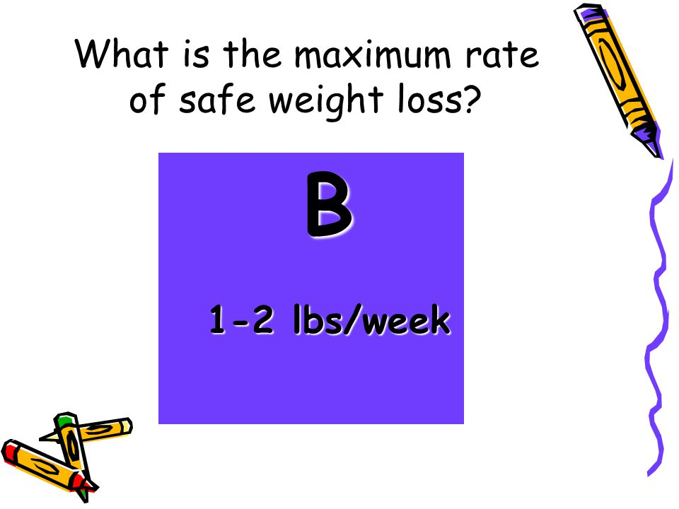 What is the maximum rate of safe weight loss? B 1-2 lbs/week