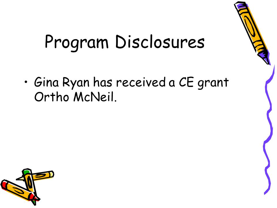Program Disclosures Gina Ryan has received a CE grant Ortho McNeil.