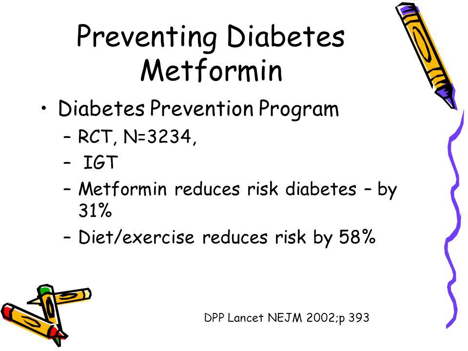 Preventing Diabetes Metformin Diabetes Prevention Program –RCT, N=3234, – IGT –Metformin reduces risk diabetes – by 31% –Diet/exercise reduces risk by 58% DPP Lancet NEJM 2002;p 393