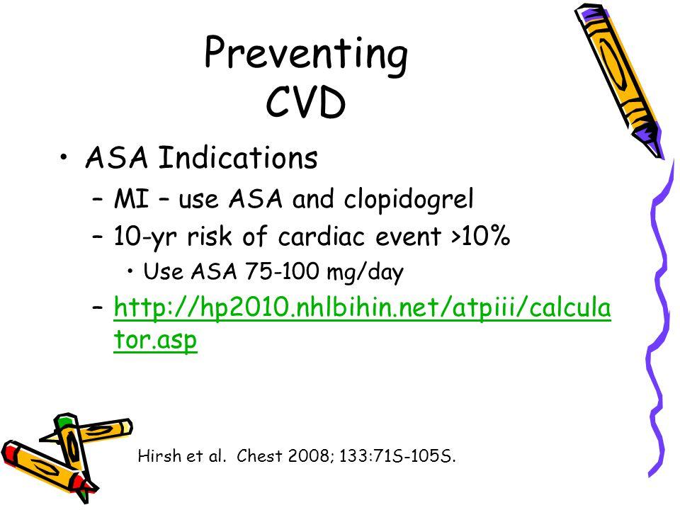 Preventing CVD ASA Indications –MI – use ASA and clopidogrel –10-yr risk of cardiac event >10% Use ASA 75-100 mg/day –http://hp2010.nhlbihin.net/atpiii/calcula tor.asphttp://hp2010.nhlbihin.net/atpiii/calcula tor.asp Hirsh et al.
