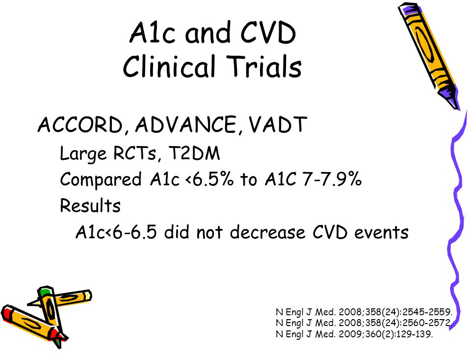 A1c and CVD Clinical Trials ACCORD, ADVANCE, VADT Large RCTs, T2DM Compared A1c <6.5% to A1C 7-7.9% Results A1c<6-6.5 did not decrease CVD events N En