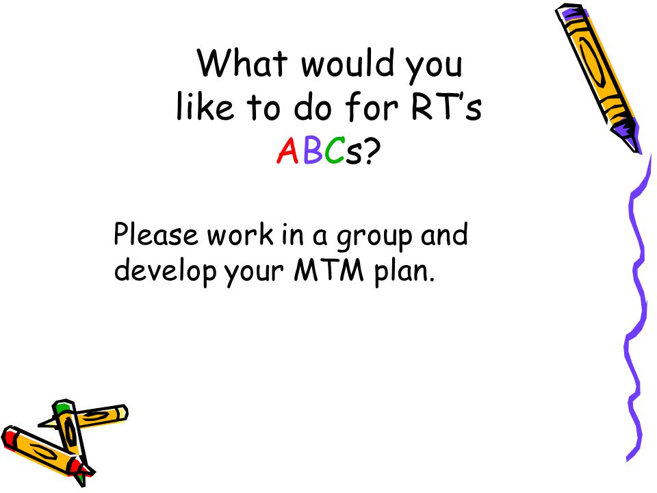 What would you like to do for RT's ABCs? Please work in a group and develop your MTM plan.