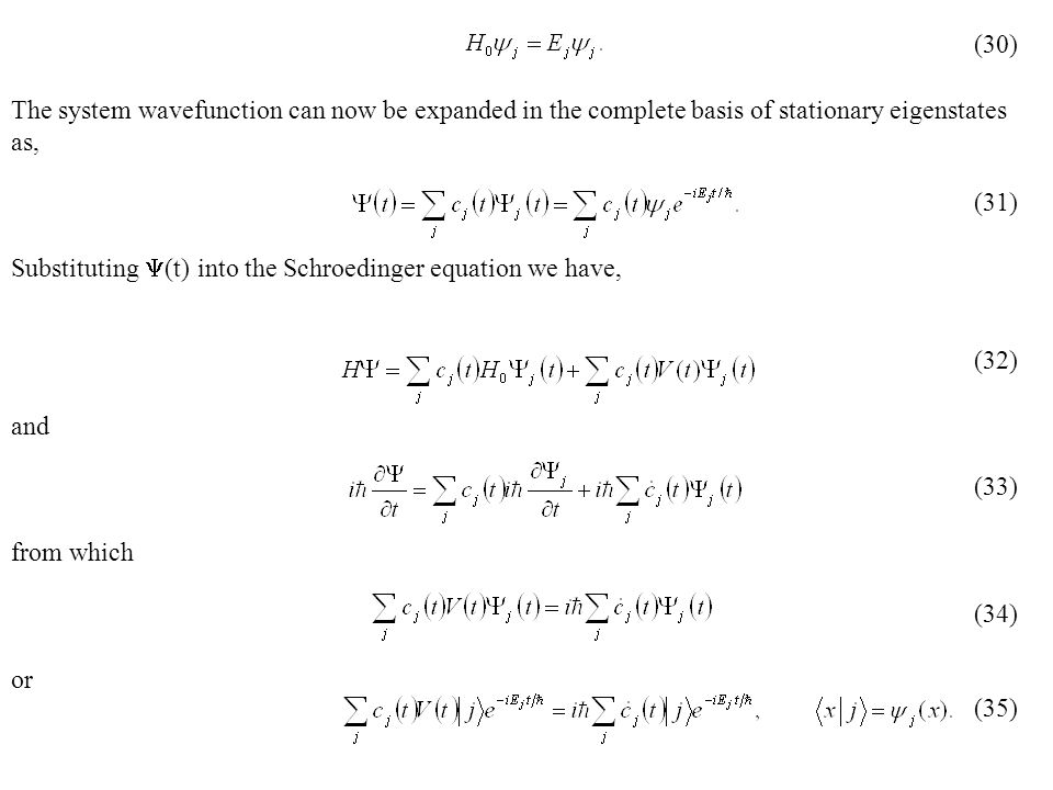 The system wavefunction can now be expanded in the complete basis of stationary eigenstates as, Substituting  (t) into the Schroedinger equation we have, and from which or (30) (31) (32) (33) (34) (35)
