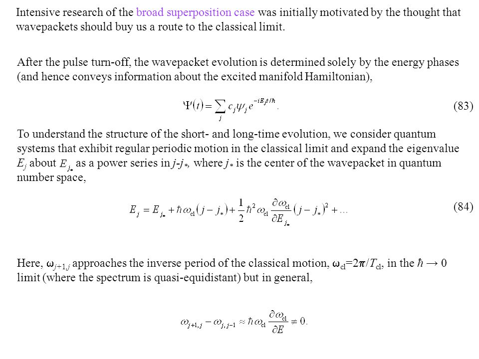 After the pulse turn-off, the wavepacket evolution is determined solely by the energy phases (and hence conveys information about the excited manifold Hamiltonian), To understand the structure of the short- and long-time evolution, we consider quantum systems that exhibit regular periodic motion in the classical limit and expand the eigenvalue E j about as a power series in j-j *, where j * is the center of the wavepacket in quantum number space, Here,  j+1,j approaches the inverse period of the classical motion,  cl =2  /T cl, in the ħ → 0 limit (where the spectrum is quasi-equidistant) but in general, Intensive research of the broad superposition case was initially motivated by the thought that wavepackets should buy us a route to the classical limit.