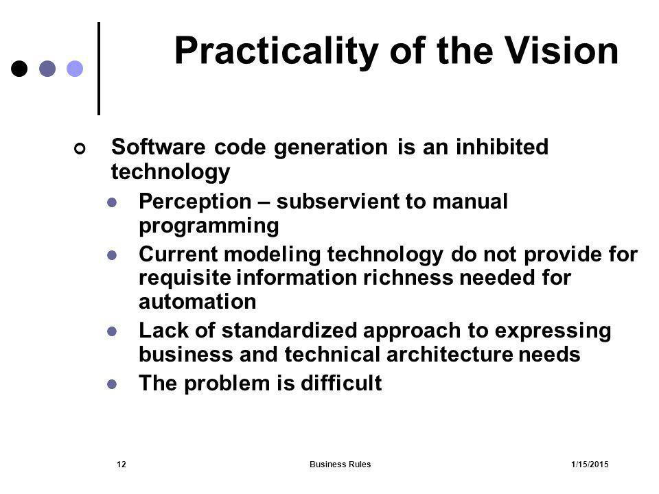1/15/2015Business Rules12 Practicality of the Vision Software code generation is an inhibited technology Perception – subservient to manual programmin