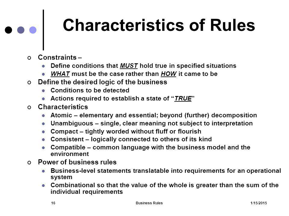 1/15/2015Business Rules16 Characteristics of Rules Constraints – Define conditions that MUST hold true in specified situations WHAT must be the case r