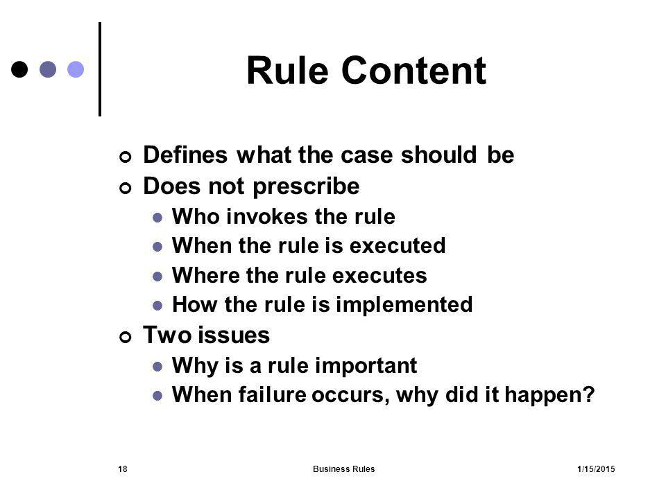 1/15/2015Business Rules18 Rule Content Defines what the case should be Does not prescribe Who invokes the rule When the rule is executed Where the rul