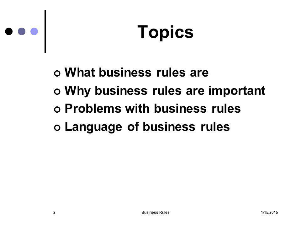 1/15/2015Business Rules33 States and Events A business event is a state Not a business action Cause rules to be evaluated Not subject of a rule Be clear and unambiguous Terminology Time frames and time lines Avoid conditionals statements 'IF' constructs 'WHEN' constructs