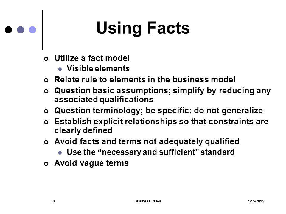 1/15/2015Business Rules30 Using Facts Utilize a fact model Visible elements Relate rule to elements in the business model Question basic assumptions;