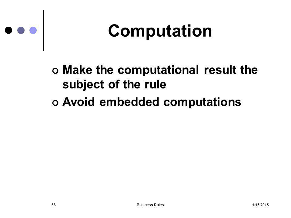 1/15/2015Business Rules36 Computation Make the computational result the subject of the rule Avoid embedded computations