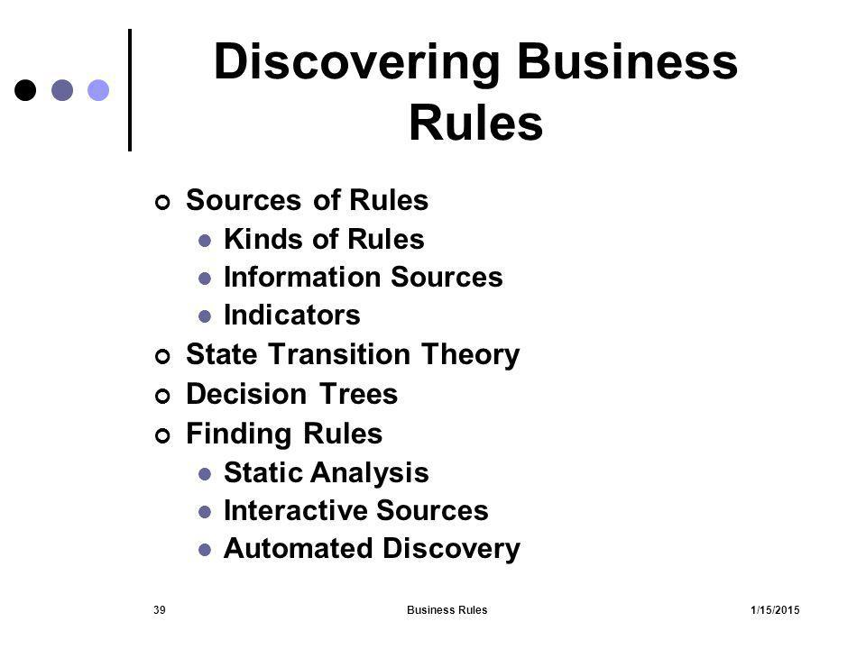 1/15/2015Business Rules39 Discovering Business Rules Sources of Rules Kinds of Rules Information Sources Indicators State Transition Theory Decision T