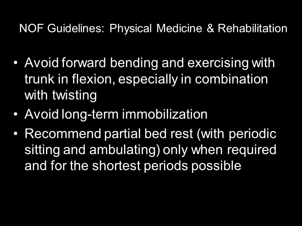 NOF Guidelines: Physical Medicine & Rehabilitation Avoid forward bending and exercising with trunk in flexion, especially in combination with twisting Avoid long-term immobilization Recommend partial bed rest (with periodic sitting and ambulating) only when required and for the shortest periods possible